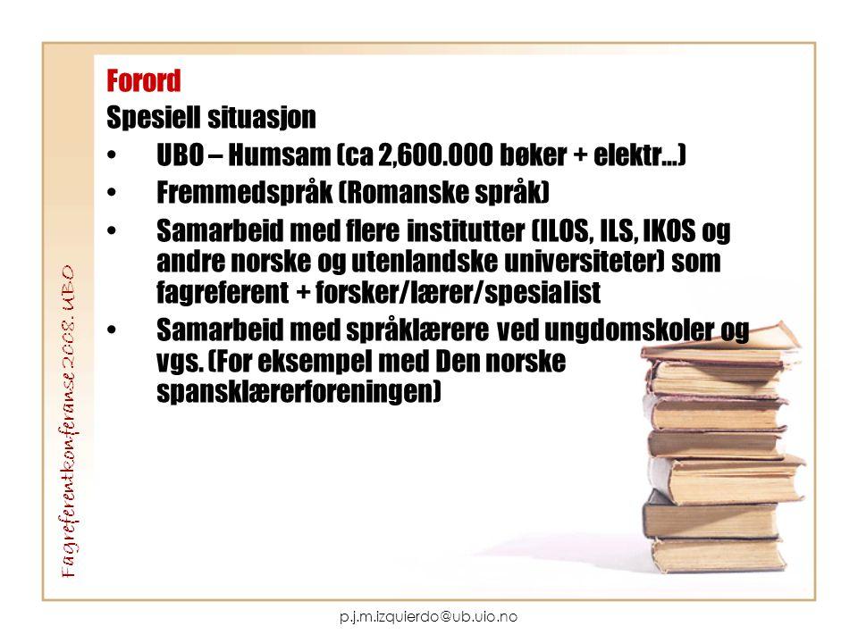 p.j.m.izquierdo@ub.uio.no Forord Spesiell situasjon •UBO – Humsam (ca 2,600.000 bøker + elektr…) •Fremmedspråk (Romanske språk) •Samarbeid med flere institutter (ILOS, ILS, IKOS og andre norske og utenlandske universiteter) som fagreferent + forsker/lærer/spesialist •Samarbeid med språklærere ved ungdomskoler og vgs.