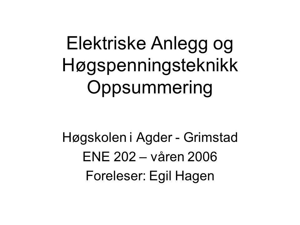 Elektriske Anlegg og Høgspenningsteknikk Oppsummering Høgskolen i Agder - Grimstad ENE 202 – våren 2006 Foreleser: Egil Hagen