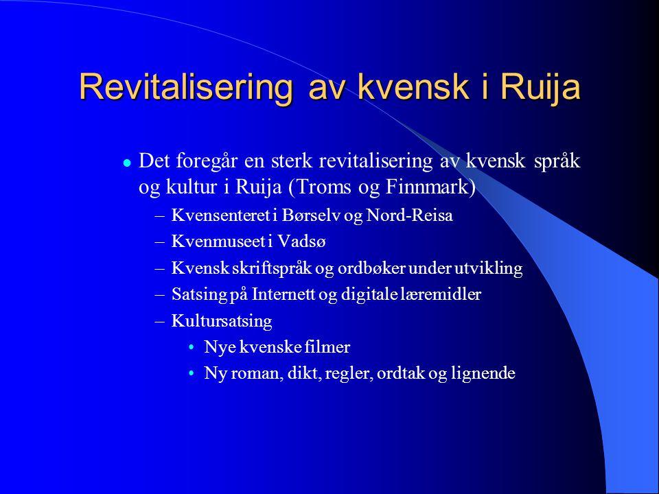 Revitalisering av kvensk i Ruija  Det foregår en sterk revitalisering av kvensk språk og kultur i Ruija (Troms og Finnmark) –Kvensenteret i Børselv o