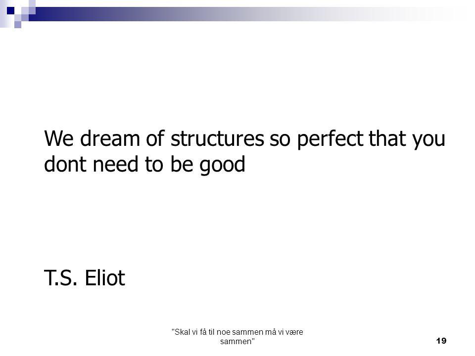 Skal vi få til noe sammen må vi være sammen 19 We dream of structures so perfect that you dont need to be good T.S.