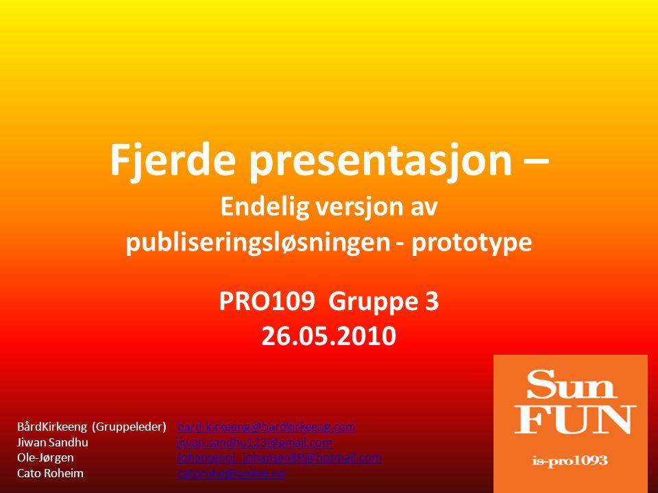 Fjerde presentasjon – Endelig versjon av publiseringsløsningen - prototype PRO109 Gruppe 3 26.05.2010 BårdKirkeeng (Gruppeleder) bard.kirkeeng@bardkirkeeng.combard.kirkeeng@bardkirkeeng.com Jiwan Sandhu jiwan.sandhu123@gmail.comjiwan.sandhu123@gmail.com Ole-Jørgen Johansenoj_johansen89@hotmail.comJohansenoj_johansen89@hotmail.com Cato Roheim catorohe@online.nocatorohe@online.no