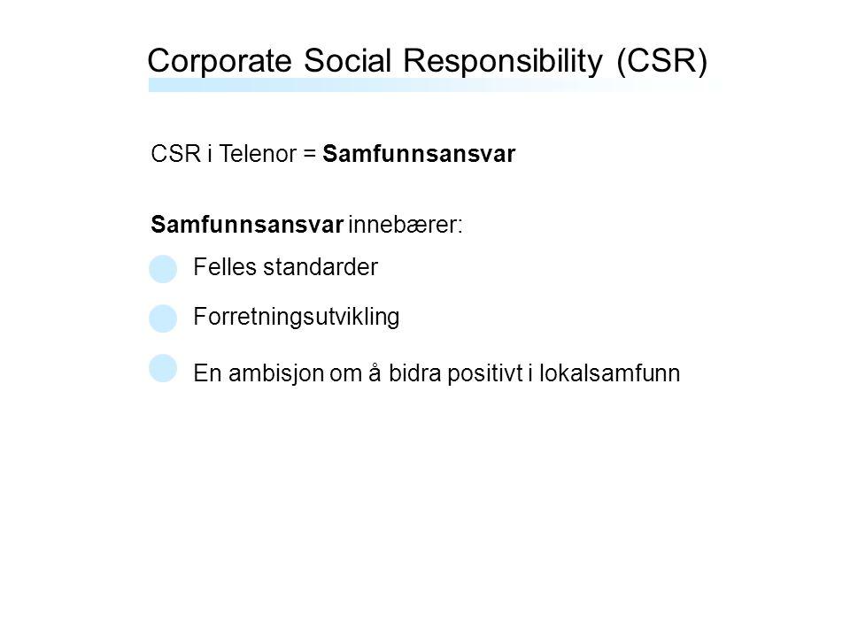 Corporate Social Responsibility (CSR) CSR i Telenor = Samfunnsansvar Samfunnsansvar innebærer: Felles standarder Forretningsutvikling En ambisjon om å bidra positivt i lokalsamfunn