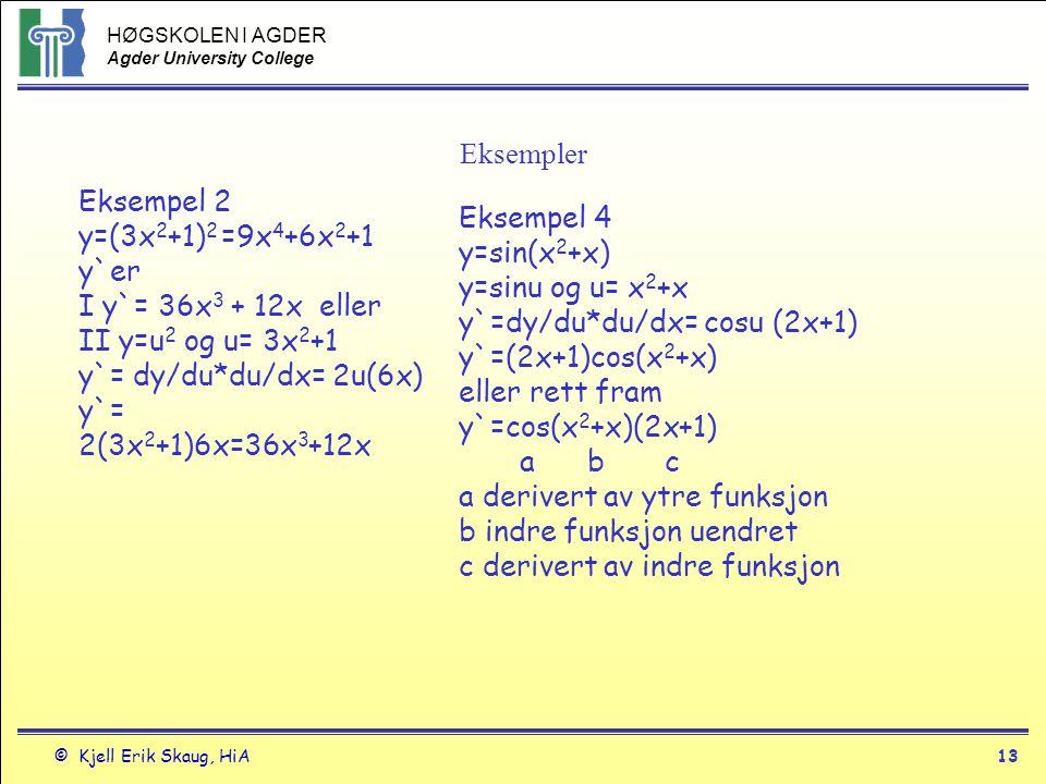 HØGSKOLEN I AGDER Agder University College © Kjell Erik Skaug, HiA12 Kjederegelen Den deriverte av en sammensatt funksjon f(g(x)) er den deriverte av f(g(x)) ganger deriverte av g(x) eller Hvis f(u) er deriverbar i punktene u=g(x) og g(x) er deriverbar i x vil den sammensatte funksjonen f(g(x)) = f o g(x) være deriverbar i x og være df(g(x))/dx = f`(g(x))*g`(x) eller hvis y=f(u) og u=g(x) så er
