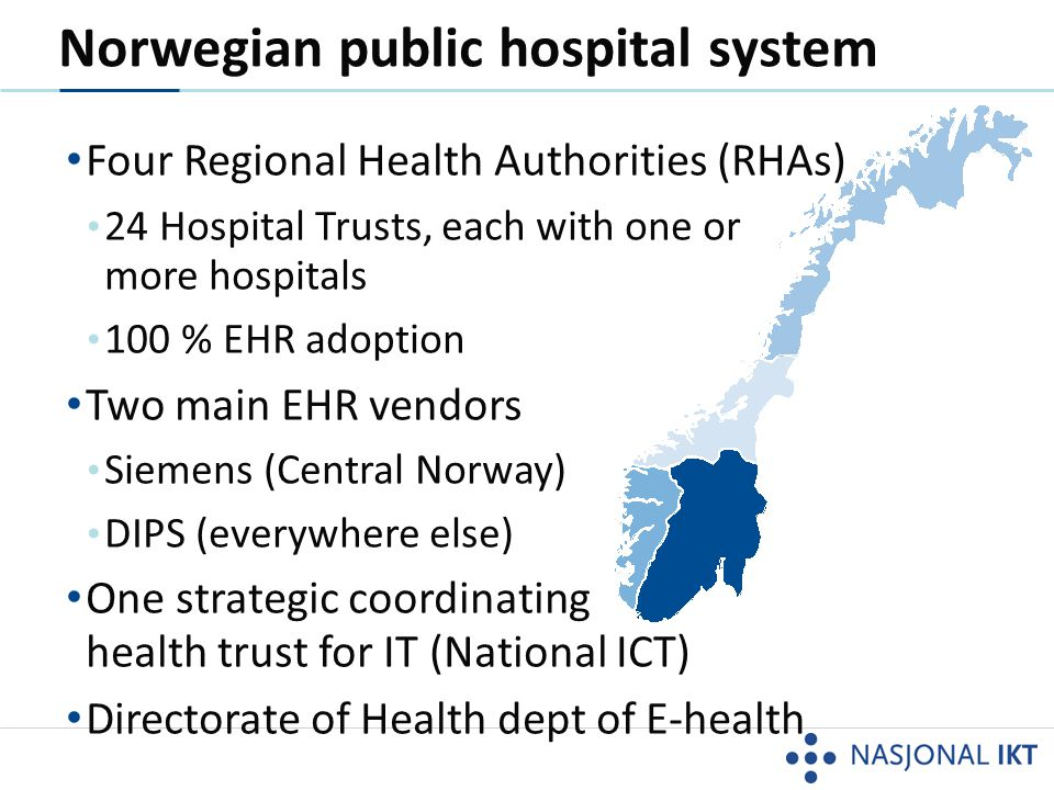 Norwegian public hospital system • Four Regional Health Authorities (RHAs) • 24 Hospital Trusts, each with one or more hospitals • 100 % EHR adoption • Two main EHR vendors • Siemens (Central Norway) • DIPS (everywhere else) • One strategic coordinating health trust for IT (National ICT) • Directorate of Health dept of E-health