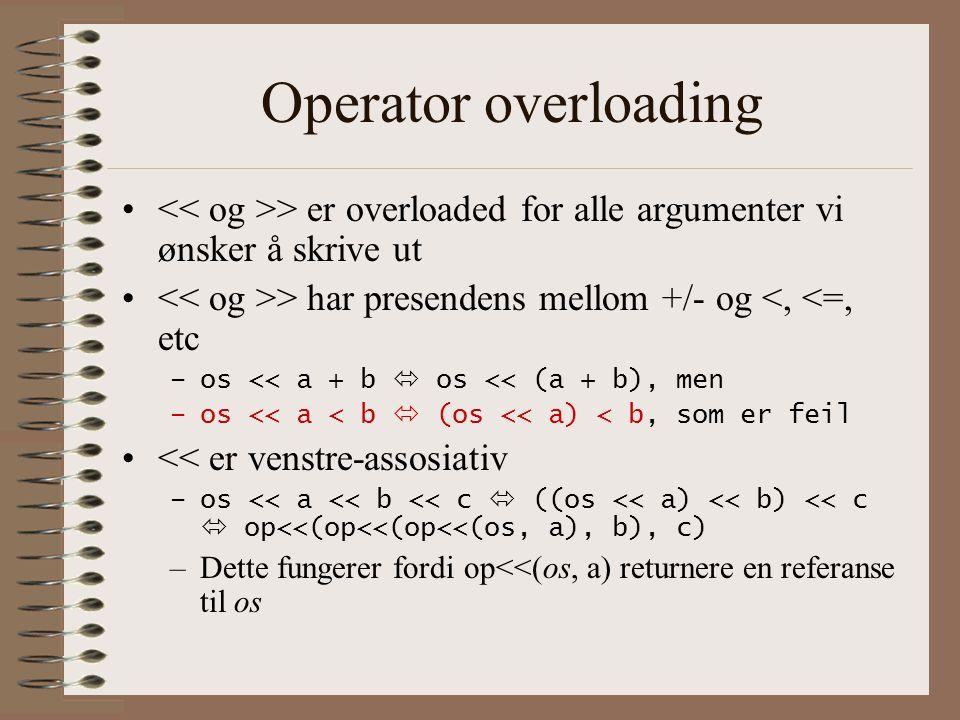 Operator overloading • > er overloaded for alle argumenter vi ønsker å skrive ut • > har presendens mellom +/- og <, <=, etc –os << a + b  os << (a + b), men –os << a < b  (os << a) < b, som er feil •<< er venstre-assosiativ –os << a << b << c  ((os << a) << b) << c  op<<(op<<(op<<(os, a), b), c) –Dette fungerer fordi op<<(os, a) returnere en referanse til os