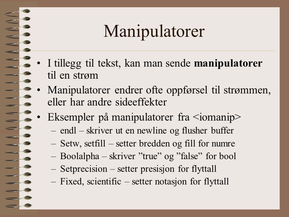 Manipulatorer •I tillegg til tekst, kan man sende manipulatorer til en strøm •Manipulatorer endrer ofte oppførsel til strømmen, eller har andre sideeffekter •Eksempler på manipulatorer fra –endl – skriver ut en newline og flusher buffer –Setw, setfill – setter bredden og fill for numre –Boolalpha – skriver true og false for bool –Setprecision – setter presisjon for flyttall –Fixed, scientific – setter notasjon for flyttall