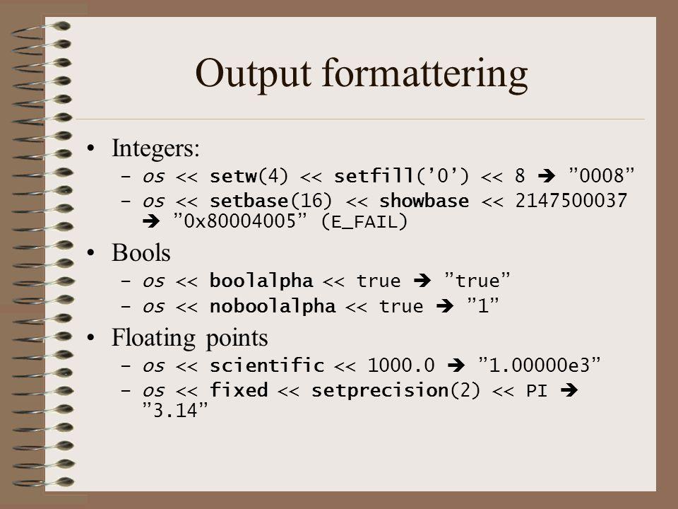 Output formattering •Integers: –os << setw(4) << setfill('0') << 8  0008 –os << setbase(16) << showbase << 2147500037  0x80004005 (E_FAIL) •Bools –os << boolalpha << true  true –os << noboolalpha << true  1 •Floating points –os << scientific << 1000.0  1.00000e3 –os << fixed << setprecision(2) << PI  3.14