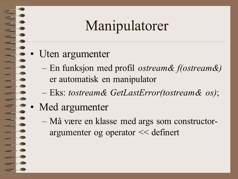 Manipulatorer •Uten argumenter –En funksjon med profil ostream& f(ostream&) er automatisk en manipulator –Eks: tostream& GetLastError(tostream& os); •Med argumenter –Må være en klasse med args som constructor- argumenter og operator << definert