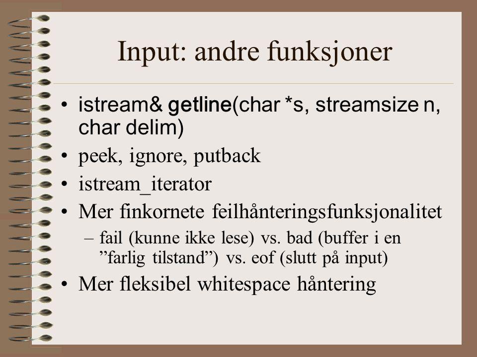 Input: andre funksjoner •istream& getline(char *s, streamsize n, char delim) •peek, ignore, putback •istream_iterator •Mer finkornete feilhånteringsfunksjonalitet –fail (kunne ikke lese) vs.