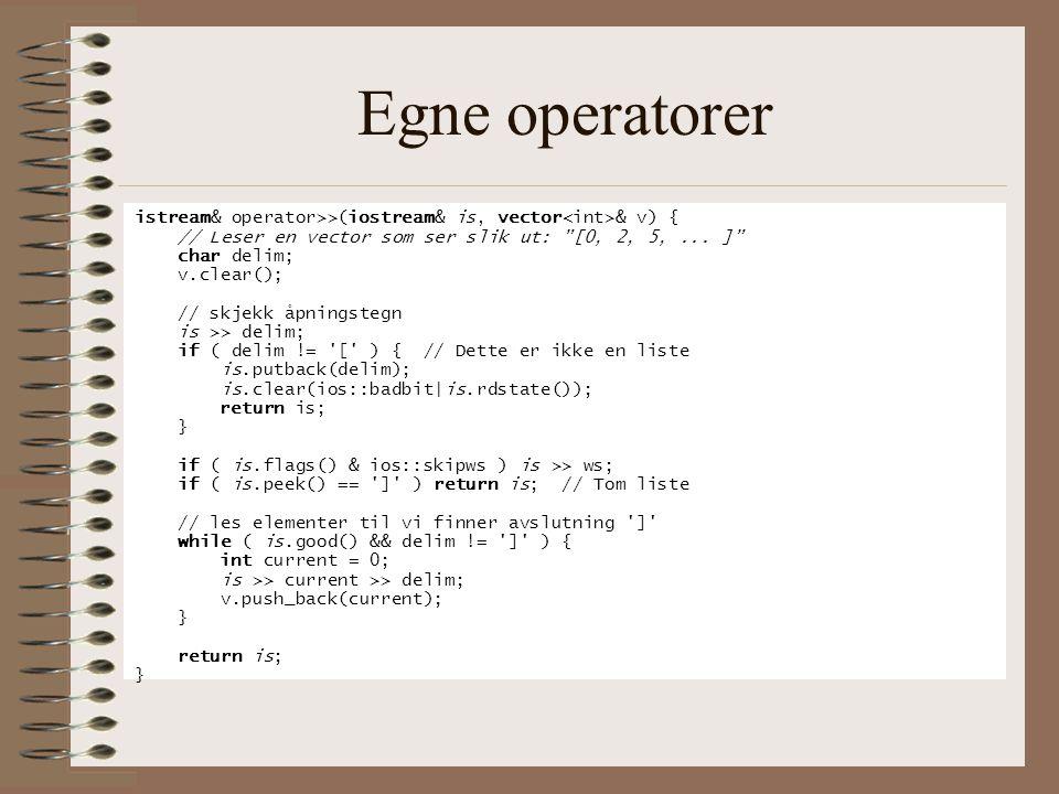 """Egne operatorer istream& operator>>(iostream& is, vector & v) { // Leser en vector som ser slik ut: """"[0, 2, 5,... ]"""" char delim; v.clear(); // skjekk"""