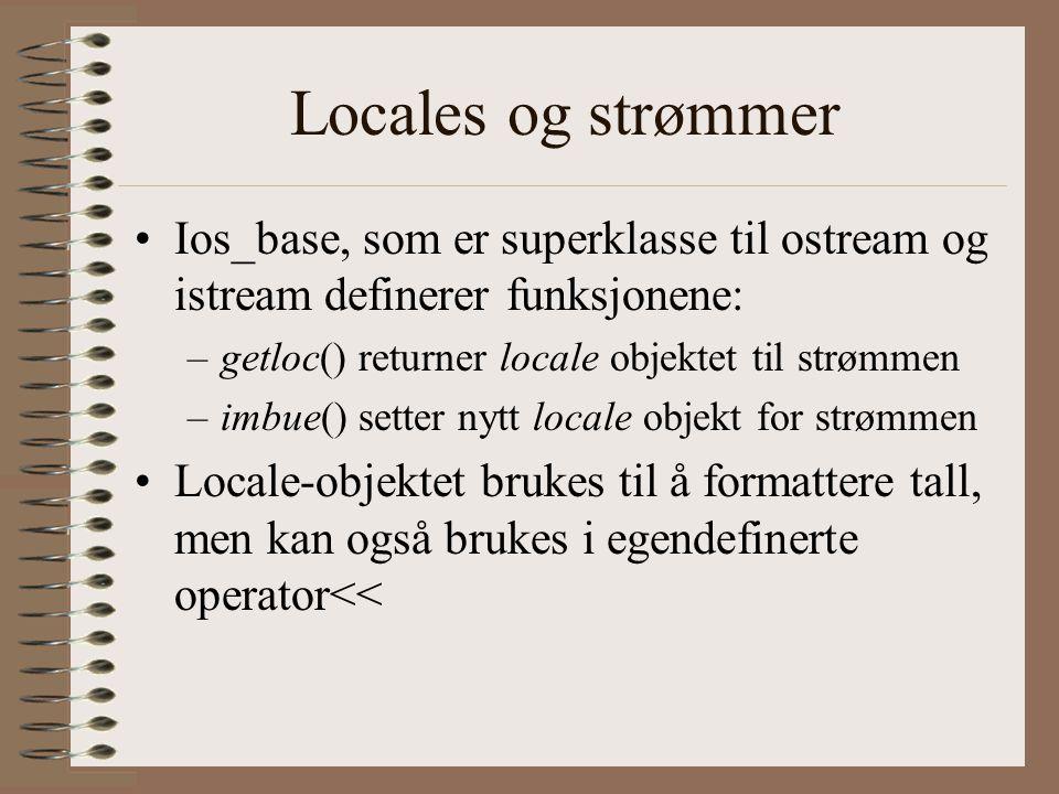 Locales og strømmer •Ios_base, som er superklasse til ostream og istream definerer funksjonene: –getloc() returner locale objektet til strømmen –imbue() setter nytt locale objekt for strømmen •Locale-objektet brukes til å formattere tall, men kan også brukes i egendefinerte operator<<