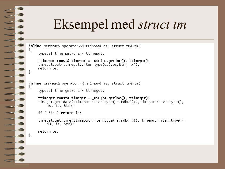 Eksempel med struct tm inline ostream& operator<<(ostream& os, struct tm& tm) { typedef time_put ttimeput; ttimeput const& timeput = _USE(os.getloc(), ttimeput); timeput.put(ttimeput::iter_type(os),os,&tm, x ); return os; } inline istream& operator>>(istream& is, struct tm& tm) { typedef time_get ttimeget; ttimeget const& timeget = _USE(os.getloc(), ttimeget); timeget.get_date(ttimeput::iter_type(is.rdbuf()),timeput::iter_type(), is, is, &tm); if ( !is ) return is; timeget.get_time(ttimeput::iter_type(is.rdbuf()), timeput::iter_type(), is, is, &tm); return os; }