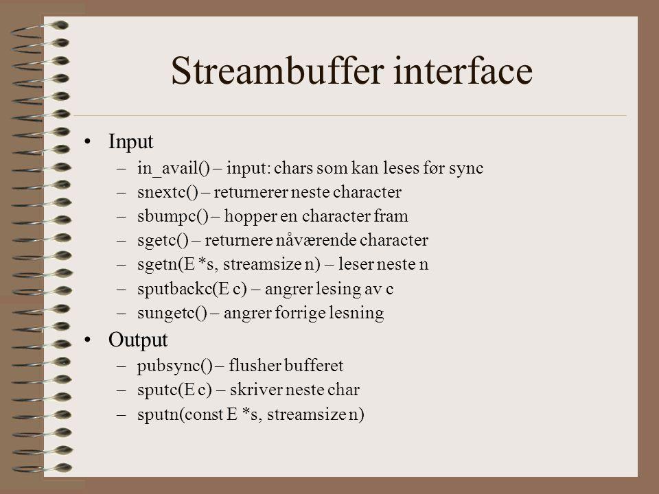 Streambuffer interface •Input –in_avail() – input: chars som kan leses før sync –snextc() – returnerer neste character –sbumpc() – hopper en character fram –sgetc() – returnere nåværende character –sgetn(E *s, streamsize n) – leser neste n –sputbackc(E c) – angrer lesing av c –sungetc() – angrer forrige lesning •Output –pubsync() – flusher bufferet –sputc(E c) – skriver neste char –sputn(const E *s, streamsize n)