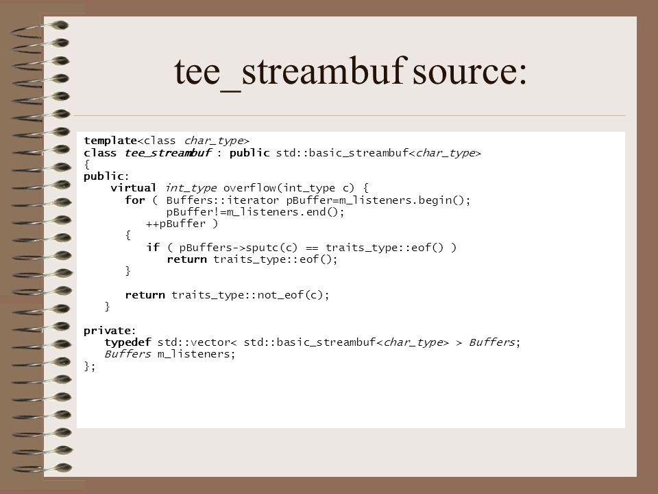 tee_streambuf source: template class tee_streambuf : public std::basic_streambuf { public: virtual int_type overflow(int_type c) { for (Buffers::iterator pBuffer=m_listeners.begin(); pBuffer!=m_listeners.end(); ++pBuffer ) { if ( pBuffers->sputc(c) == traits_type::eof() ) return traits_type::eof(); } return traits_type::not_eof(c); } private: typedef std::vector > Buffers; Buffers m_listeners; };