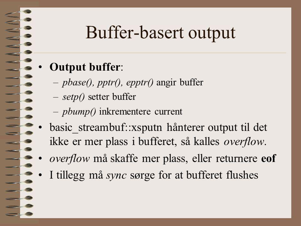 Buffer-basert output •Output buffer: –pbase(), pptr(), epptr() angir buffer –setp() setter buffer –pbump() inkrementere current •basic_streambuf::xsputn hånterer output til det ikke er mer plass i bufferet, så kalles overflow.