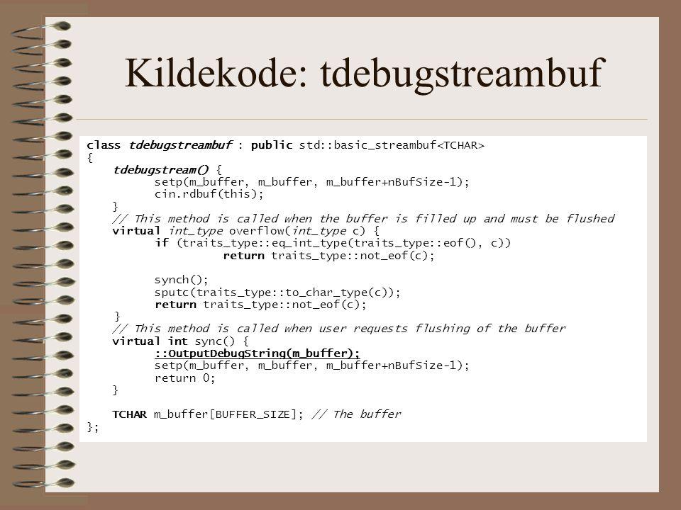 Kildekode: tdebugstreambuf class tdebugstreambuf : public std::basic_streambuf { tdebugstream() { setp(m_buffer, m_buffer, m_buffer+nBufSize-1); cin.r