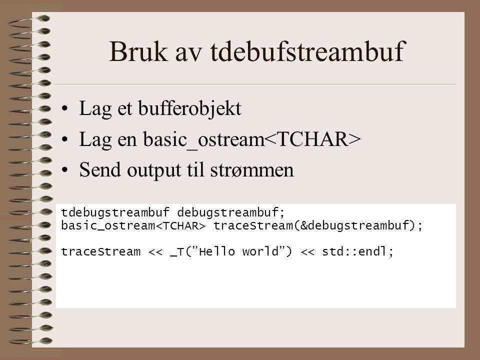 Bruk av tdebufstreambuf •Lag et bufferobjekt •Lag en basic_ostream •Send output til strømmen tdebugstreambuf debugstreambuf; basic_ostream traceStream(&debugstreambuf); traceStream << _T( Hello world ) << std::endl;