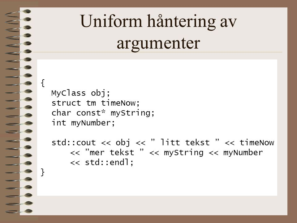 Uniform håntering av argumenter { MyClass obj; struct tm timeNow; char const* myString; int myNumber; std::cout << obj << litt tekst << timeNow << mer tekst << myString << myNumber << std::endl; }