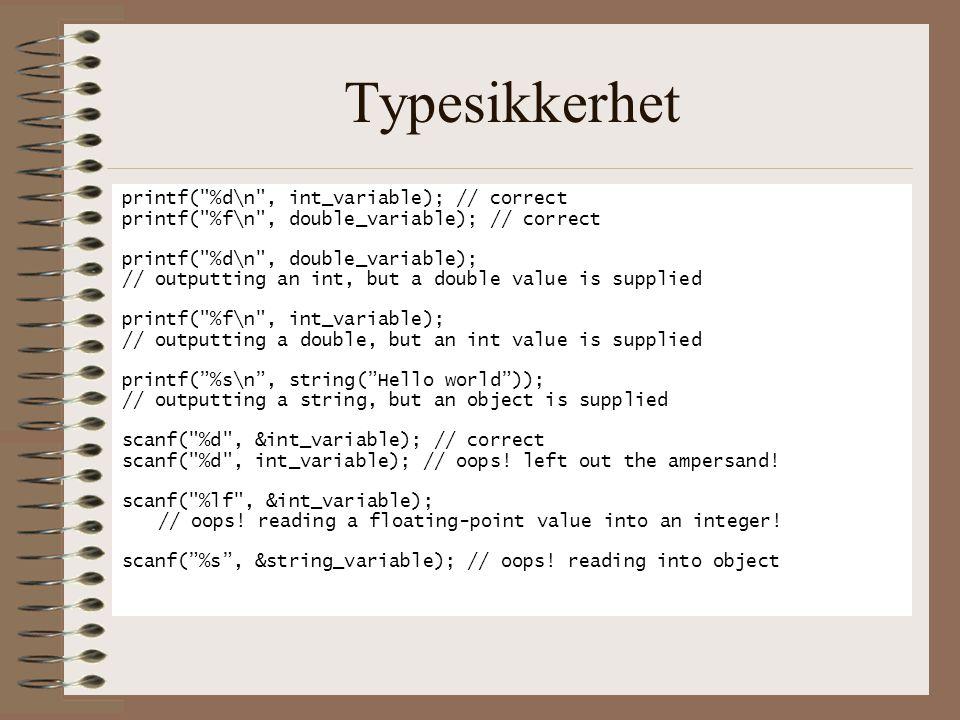 Typesikkerhet printf( %d\n , int_variable); // correct printf( %f\n , double_variable); // correct printf( %d\n , double_variable); // outputting an int, but a double value is supplied printf( %f\n , int_variable); // outputting a double, but an int value is supplied printf( %s\n , string( Hello world )); // outputting a string, but an object is supplied scanf( %d , &int_variable); // correct scanf( %d , int_variable); // oops.