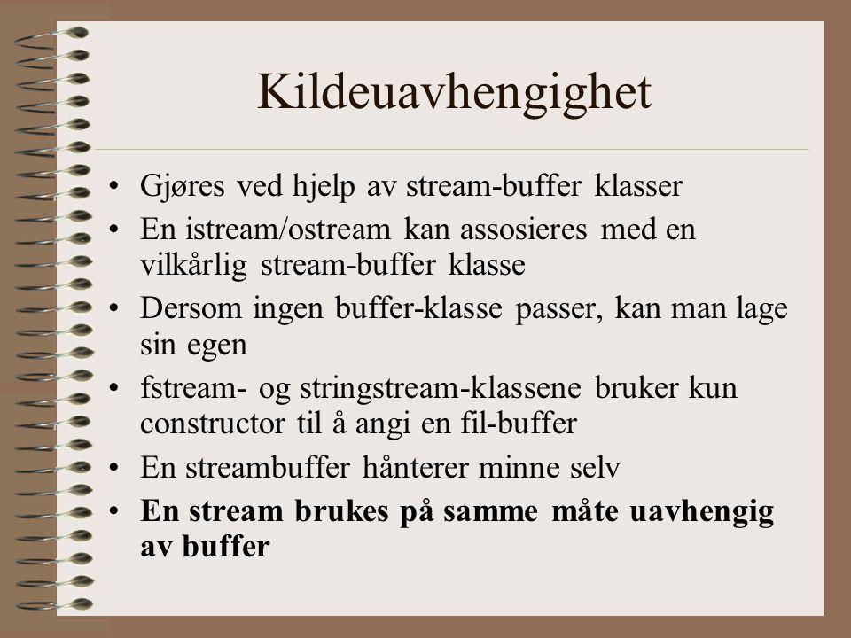 Kildeuavhengighet •Gjøres ved hjelp av stream-buffer klasser •En istream/ostream kan assosieres med en vilkårlig stream-buffer klasse •Dersom ingen buffer-klasse passer, kan man lage sin egen •fstream- og stringstream-klassene bruker kun constructor til å angi en fil-buffer •En streambuffer hånterer minne selv •En stream brukes på samme måte uavhengig av buffer