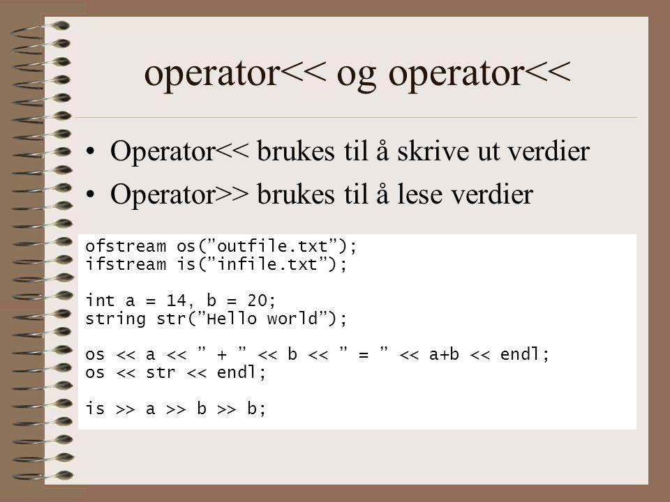 operator<< og operator<< •Operator<< brukes til å skrive ut verdier •Operator>> brukes til å lese verdier ofstream os( outfile.txt ); ifstream is( infile.txt ); int a = 14, b = 20; string str( Hello world ); os << a << + << b << = << a+b << endl; os << str << endl; is >> a >> b >> b;
