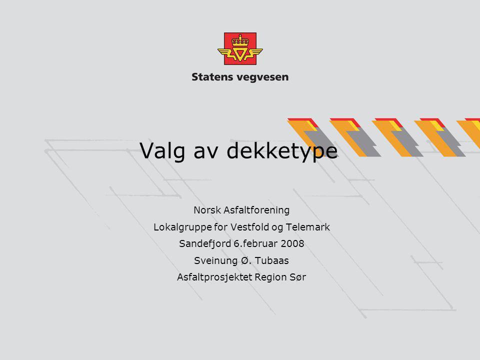 Valg av dekketype Norsk Asfaltforening Lokalgruppe for Vestfold og Telemark Sandefjord 6.februar 2008 Sveinung Ø. Tubaas Asfaltprosjektet Region Sør