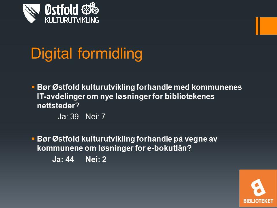 Digital formidling  Bør Østfold kulturutvikling forhandle med kommunenes IT-avdelinger om nye løsninger for bibliotekenes nettsteder? Ja: 39Nei: 7 