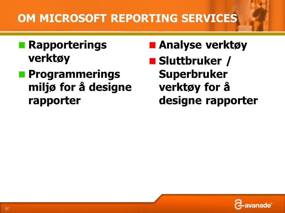 OM MICROSOFT REPORTING SERVICES Rapporterings verktøy Programmerings miljø for å designe rapporter Analyse verktøy Sluttbruker / Superbruker verktøy for å designe rapporter 17