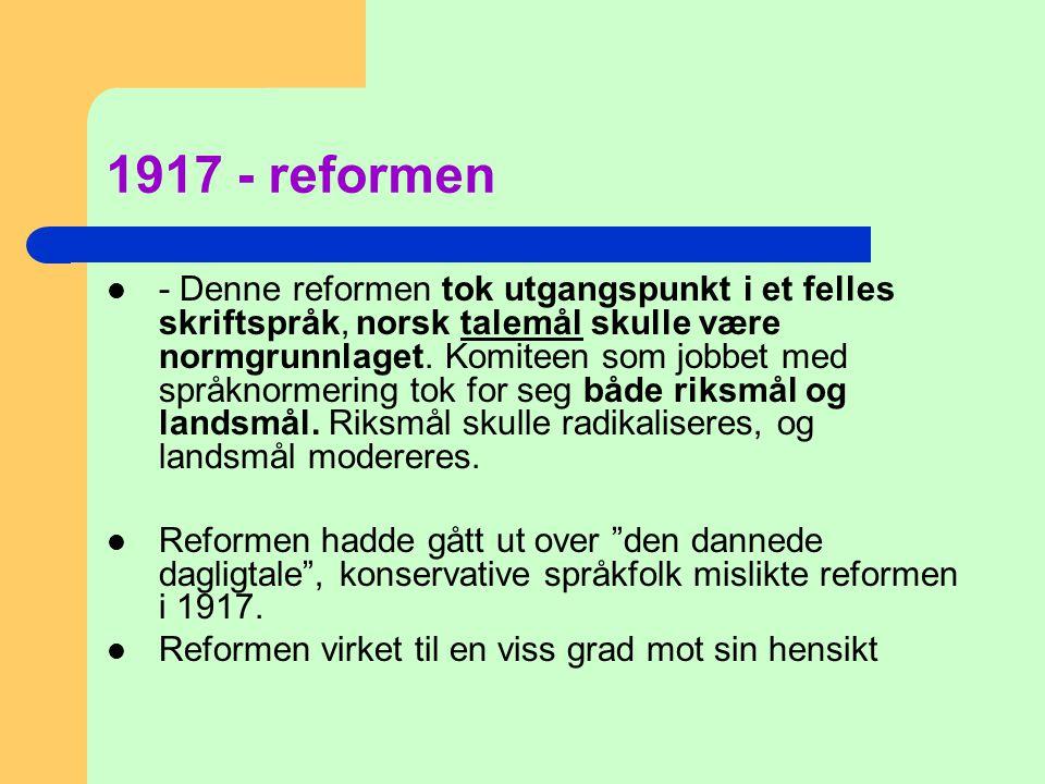 1917 - reformen  - Denne reformen tok utgangspunkt i et felles skriftspråk, norsk talemål skulle være normgrunnlaget. Komiteen som jobbet med språkno