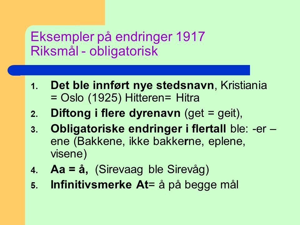 Eksempler på endringer 1917 Riksmål - obligatorisk 1. Det ble innført nye stedsnavn, Kristiania = Oslo (1925) Hitteren= Hitra 2. Diftong i flere dyren