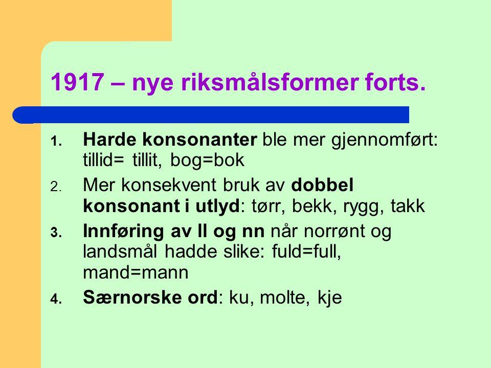 1917 – nye riksmålsformer forts. 1. Harde konsonanter ble mer gjennomført: tillid= tillit, bog=bok 2. Mer konsekvent bruk av dobbel konsonant i utlyd:
