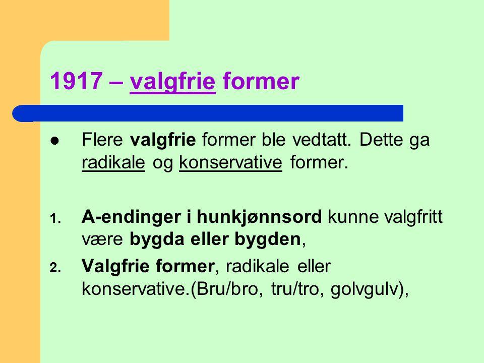 1917 – valgfrie former  Flere valgfrie former ble vedtatt. Dette ga radikale og konservative former. 1. A-endinger i hunkjønnsord kunne valgfritt vær