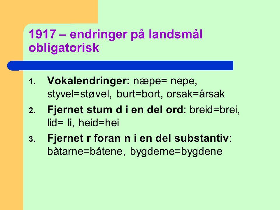 1917 – endringer på landsmål obligatorisk 1. Vokalendringer: næpe= nepe, styvel=støvel, burt=bort, orsak=årsak 2. Fjernet stum d i en del ord: breid=b