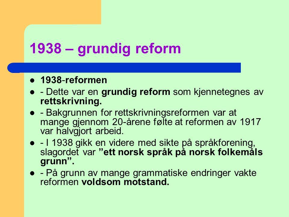 1938 – grundig reform  1938-reformen  - Dette var en grundig reform som kjennetegnes av rettskrivning.  - Bakgrunnen for rettskrivningsreformen var