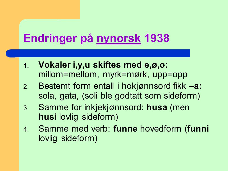 Endringer på nynorsk 1938 1. Vokaler i,y,u skiftes med e,ø,o: millom=mellom, myrk=mørk, upp=opp 2. Bestemt form entall i hokjønnsord fikk –a: sola, ga