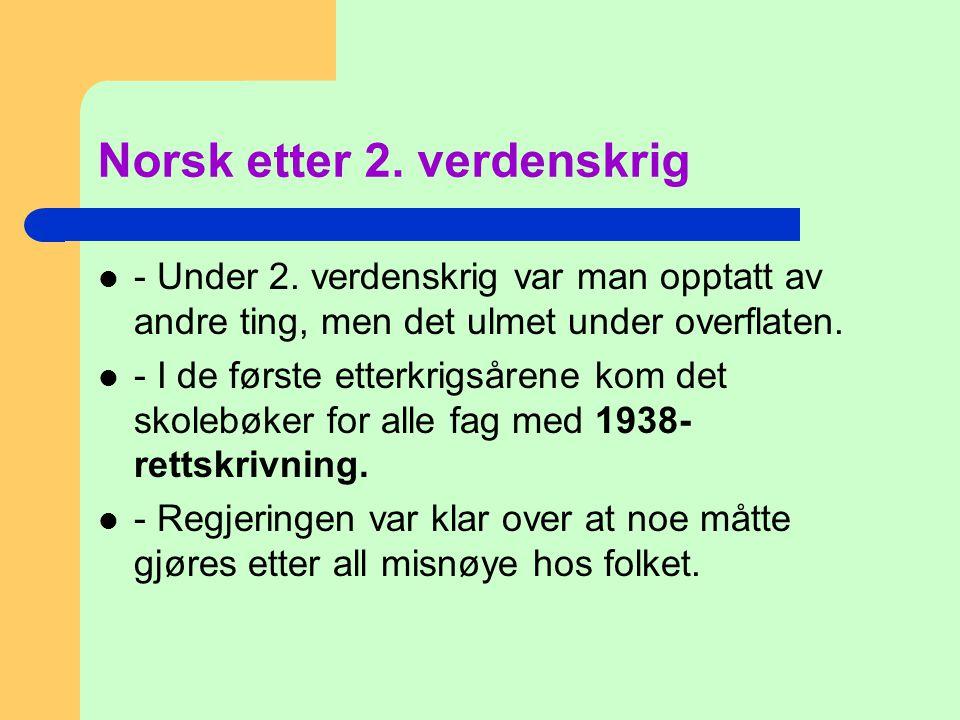 Norsk etter 2. verdenskrig  - Under 2. verdenskrig var man opptatt av andre ting, men det ulmet under overflaten.  - I de første etterkrigsårene kom