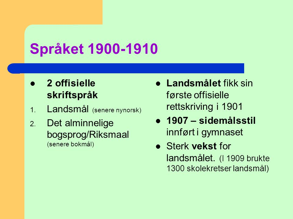 Språket 1900-1910  2 offisielle skriftspråk 1. Landsmål (senere nynorsk) 2. Det alminnelige bogsprog/Riksmaal (senere bokmål)  Landsmålet fikk sin f