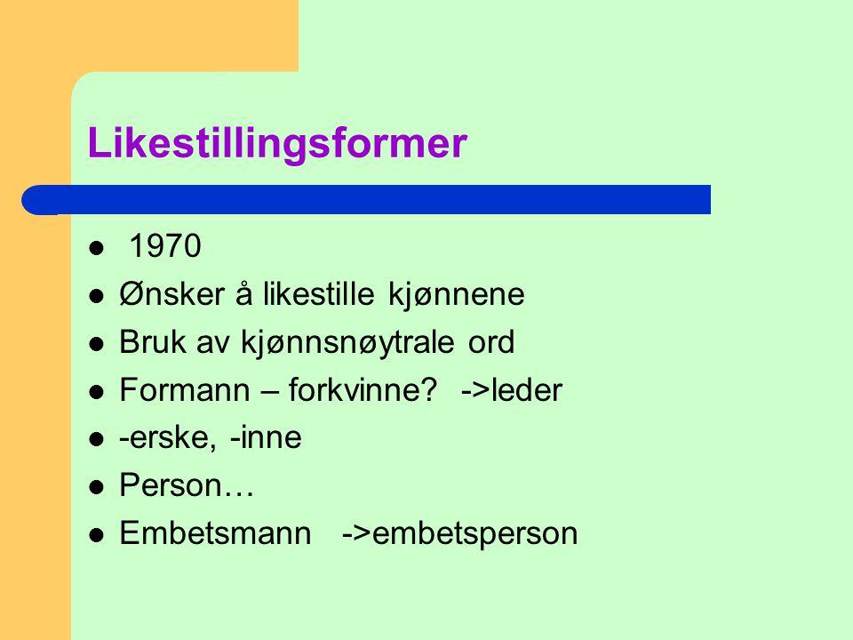 Likestillingsformer  1970  Ønsker å likestille kjønnene  Bruk av kjønnsnøytrale ord  Formann – forkvinne? ->leder  -erske, -inne  Person…  Embe