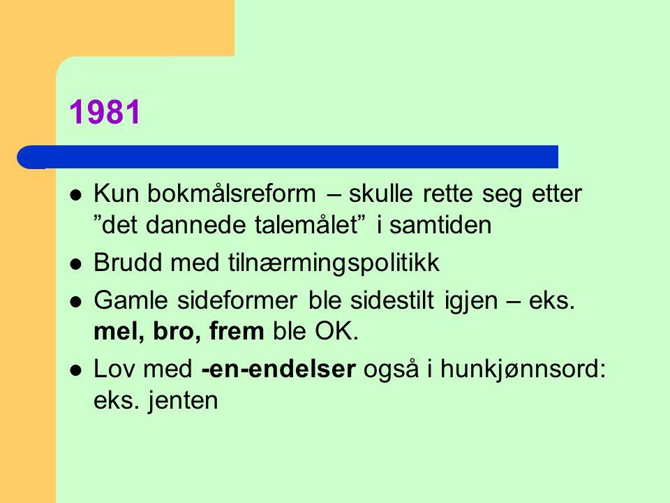 """1981  Kun bokmålsreform – skulle rette seg etter """"det dannede talemålet"""" i samtiden  Brudd med tilnærmingspolitikk  Gamle sideformer ble sidestilt"""