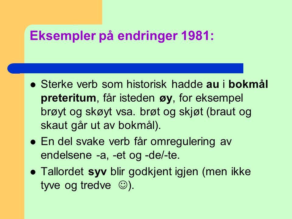 Eksempler på endringer 1981:  Sterke verb som historisk hadde au i bokmål preteritum, får isteden øy, for eksempel brøyt og skøyt vsa. brøt og skjøt