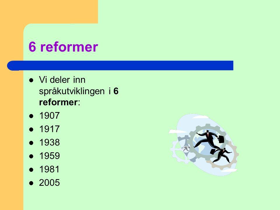 6 reformer  Vi deler inn språkutviklingen i 6 reformer:  1907  1917  1938  1959  1981  2005