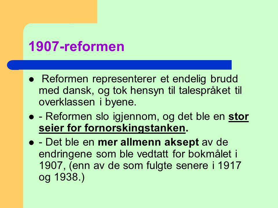 1907-reformen  Reformen representerer et endelig brudd med dansk, og tok hensyn til talespråket til overklassen i byene.  - Reformen slo igjennom, o