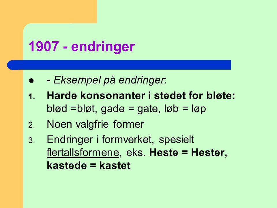 1907 - endringer  - Eksempel på endringer: 1. Harde konsonanter i stedet for bløte: blød =bløt, gade = gate, løb = løp 2. Noen valgfrie former 3. End