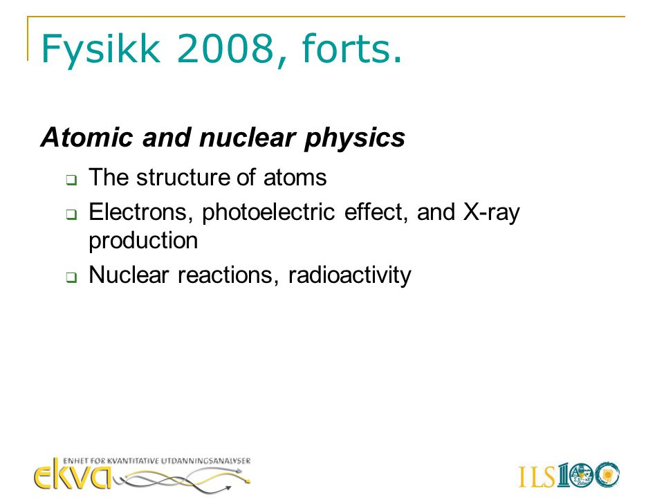 Fysikk 2008, forts. Atomic and nuclear physics  The structure of atoms  Electrons, photoelectric effect, and X-ray production  Nuclear reactions, r