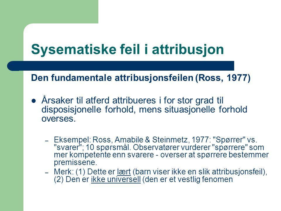 Sysematiske feil i attribusjon Den fundamentale attribusjonsfeilen (Ross, 1977)  Årsaker til atferd attribueres i for stor grad til disposisjonelle forhold, mens situasjonelle forhold overses.