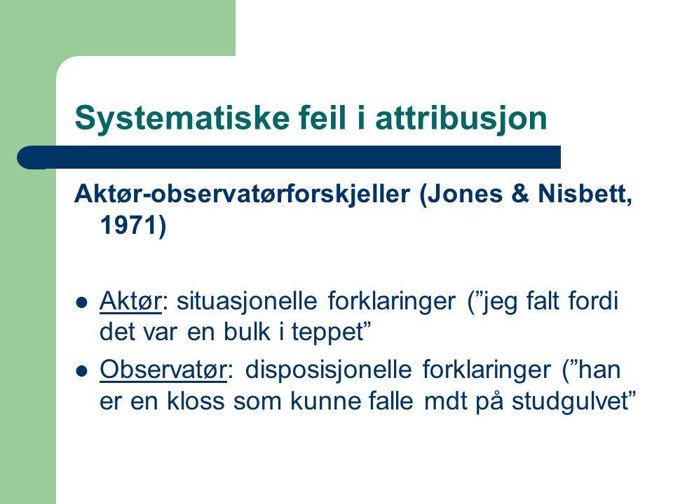 Systematiske feil i attribusjon Aktør-observatørforskjeller (Jones & Nisbett, 1971)  Aktør: situasjonelle forklaringer ( jeg falt fordi det var en bulk i teppet  Observatør: disposisjonelle forklaringer ( han er en kloss som kunne falle mdt på studgulvet