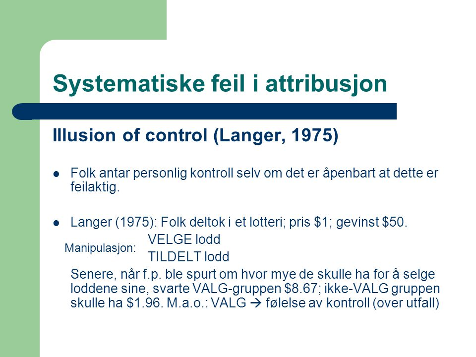 Systematiske feil i attribusjon Illusion of control (Langer, 1975)  Folk antar personlig kontroll selv om det er åpenbart at dette er feilaktig.