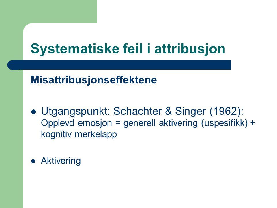 Systematiske feil i attribusjon Misattribusjonseffektene  Utgangspunkt: Schachter & Singer (1962): Opplevd emosjon = generell aktivering (uspesifikk) + kognitiv merkelapp  Aktivering