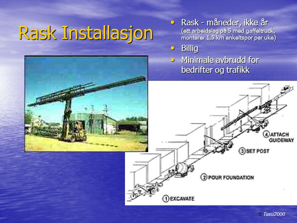 Rask Installasjon • Rask - måneder, ikke år (ett arbeidslag på 5 med gaffeltruck, monterer 1,5 km enkeltspor per uke) • Billig • Minimale avbrudd for bedrifter og trafikk © Taxu2000