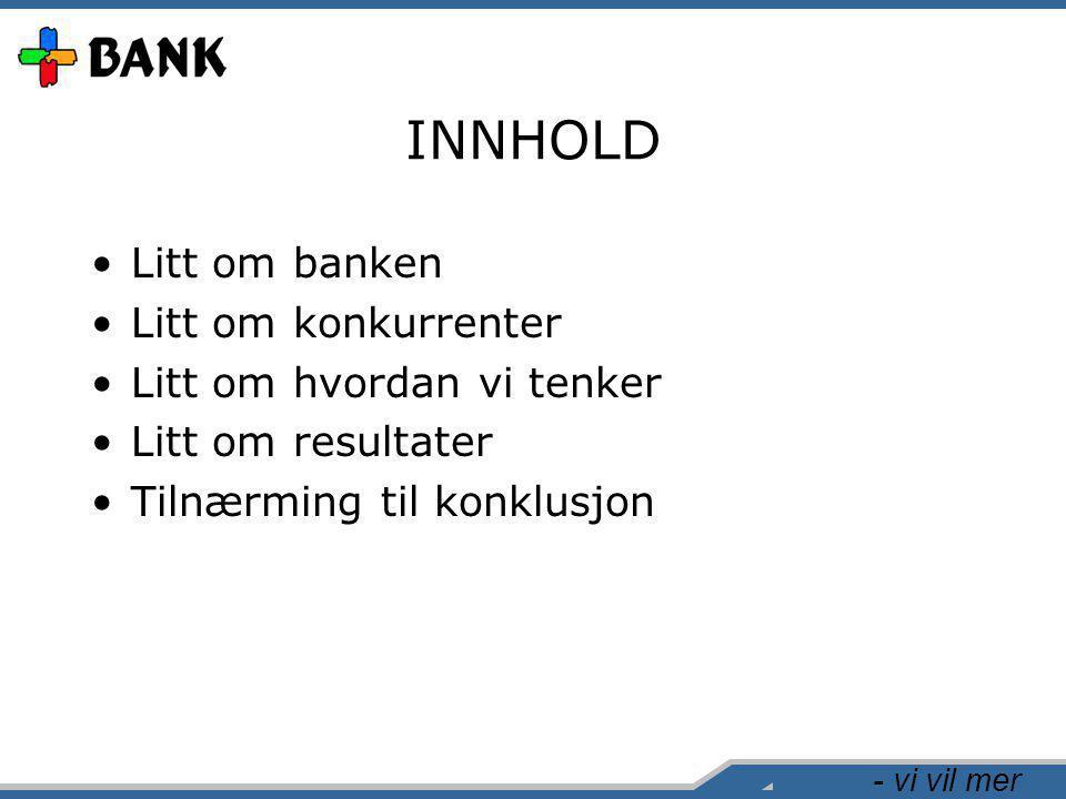 - vi vil mer INNHOLD •Litt om banken •Litt om konkurrenter •Litt om hvordan vi tenker •Litt om resultater •Tilnærming til konklusjon